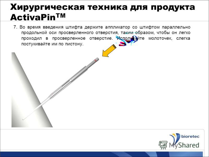Хирургическая техника для продукта ActivaPin TM 7. Во время введения штифта держите аппликатор со штифтом параллельно продольной оси просверленного отверстия, таким образом, чтобы он легко проходил в просверленное отверстие. Используйте молоточек, сл