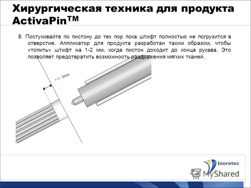 Хирургическая техника для продукта ActivaPin TM 8. Постукивайте по пистону до тех пор пока штифт полностью не погрузится в отверстие. Аппликатор для продукта разработан таким образом, чтобы «топить» штифт на 1-2 мм, когда пистон доходит до конца рука