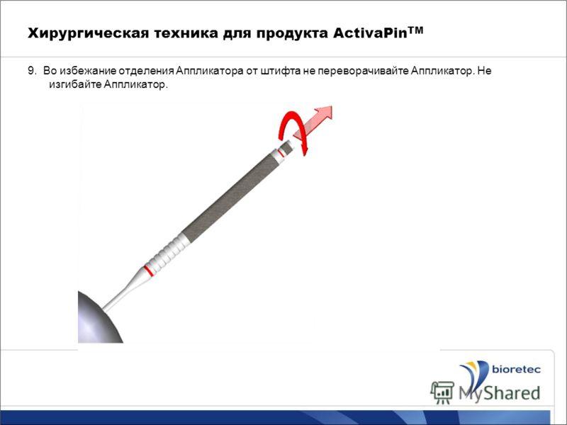 Хирургическая техника для продукта ActivaPin TM 9. Во избежание отделения Аппликатора от штифта не переворачивайте Аппликатор. Не изгибайте Аппликатор.