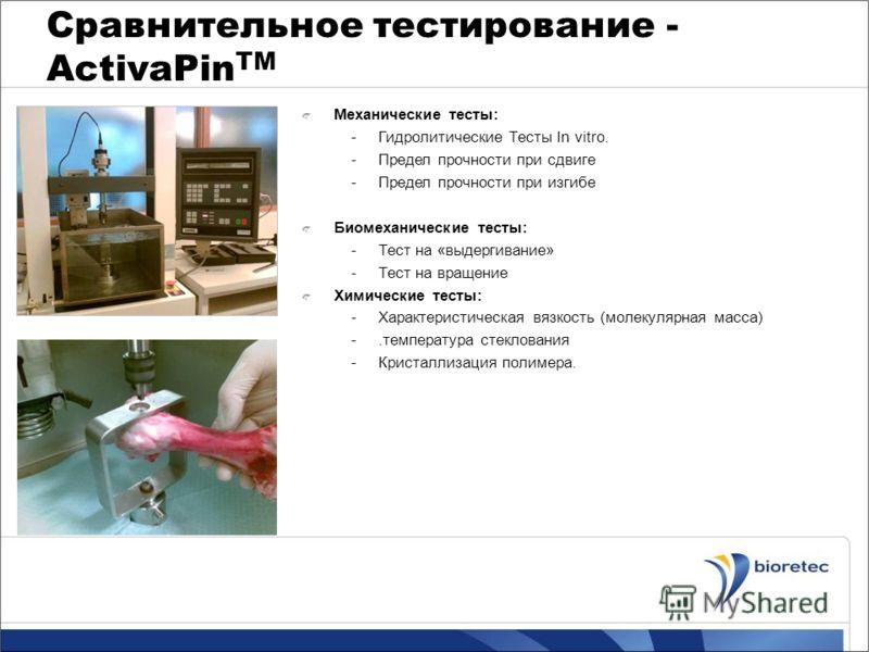Сравнительное тестирование - ActivaPin TM Механические тесты: -Гидролитические Тесты In vitro. -Предел прочности при сдвиге -Предел прочности при изгибе Биомеханические тесты: -Тест на «выдергивание» -Тест на вращение Химические тесты: -Характеристич