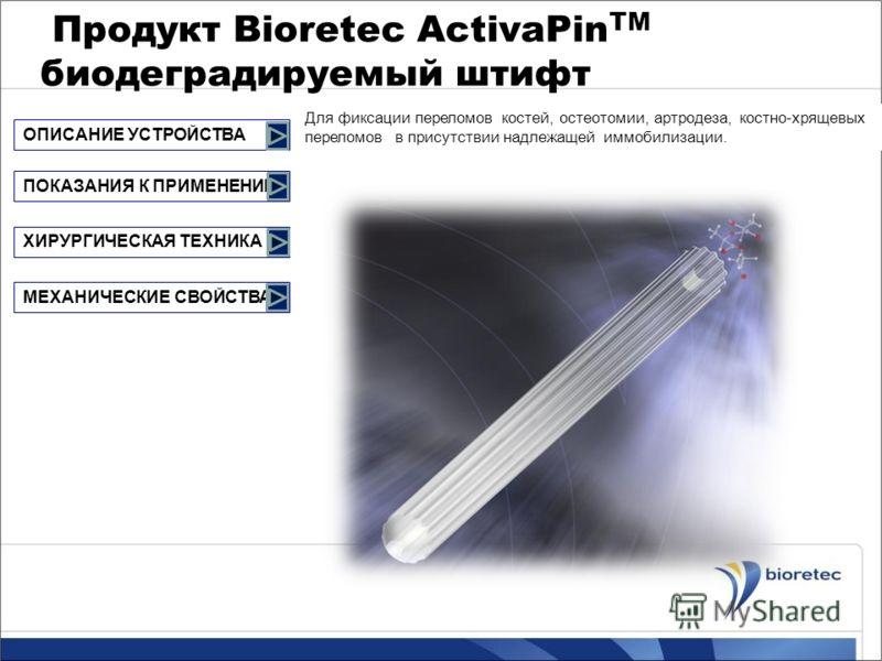 Продукт Bioretec ActivaPin TM биодеградируемый штифт Для фиксации переломов костей, остеотомии, артродеза, костно-хрящевых переломов в присутствии надлежащей иммобилизации. ОПИСАНИЕ УСТРОЙСТВА ХИРУРГИЧЕСКАЯ ТЕХНИКА МЕХАНИЧЕСКИЕ СВОЙСТВА ПОКАЗАНИЯ К П