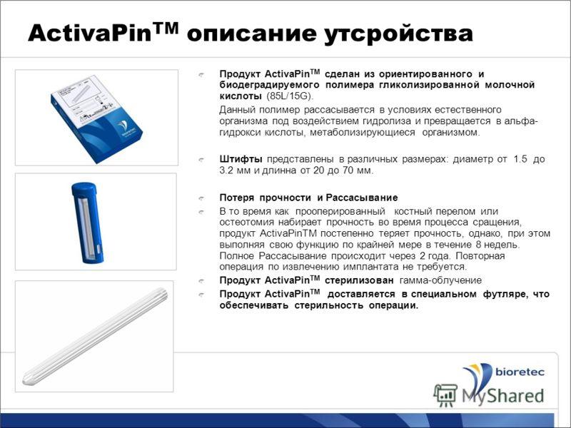 ActivaPin TM описание утсройства Продукт ActivaPin TM сделан из ориентированного и биодеградируемого полимера гликолизированной молочной кислоты (85L/15G). Данный полимер рассасывается в условиях естественного организма под воздействием гидролиза и п