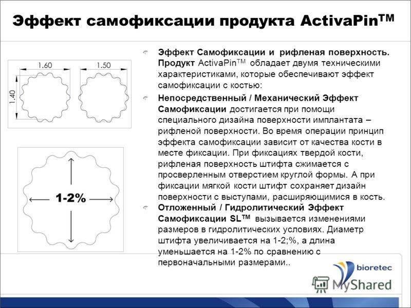 Эффект самофиксации продукта ActivaPin TM Эффект Самофиксации и рифленая поверхность. Продукт ActivaPin TM обладает двумя техническими характеристиками, которые обеспечивают эффект самофиксации с костью: Непосредственный / Механический Эффект Самофик