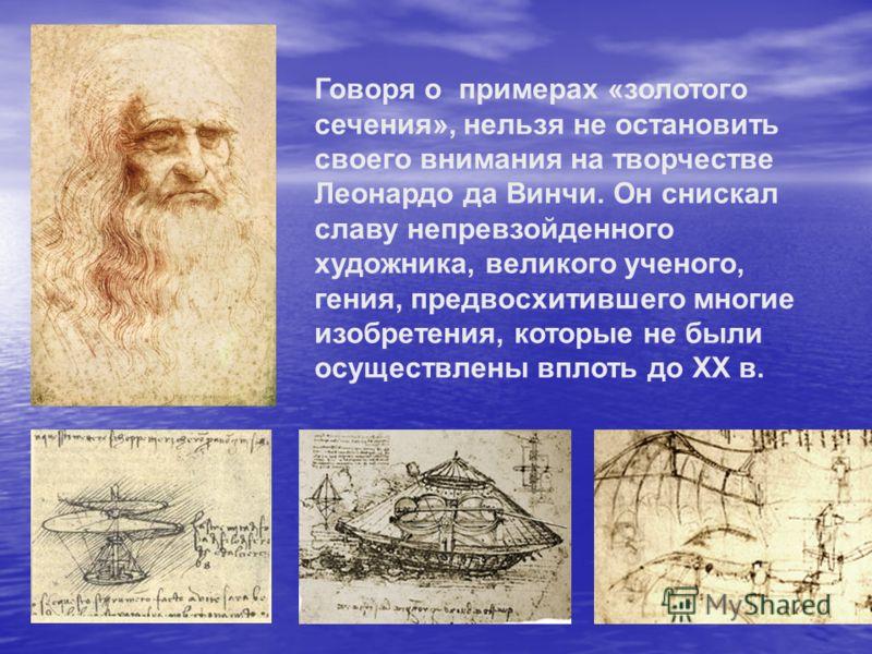 Говоря о примерах «золотого сечения», нельзя не остановить своего внимания на творчестве Леонардо да Винчи. Он снискал славу непревзойденного художника, великого ученого, гения, предвосхитившего многие изобретения, которые не были осуществлены вплоть