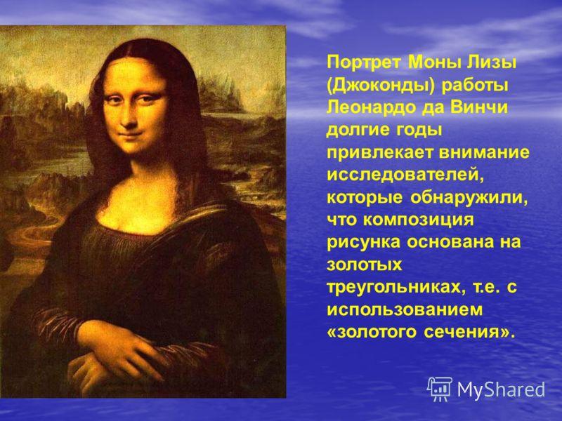 Портрет Моны Лизы (Джоконды) работы Леонардо да Винчи долгие годы привлекает внимание исследователей, которые обнаружили, что композиция рисунка основана на золотых треугольниках, т.е. с использованием «золотого сечения».