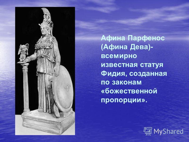 Афина Парфенос (Афина Дева)- всемирно известная статуя Фидия, созданная по законам «божественной пропорции».