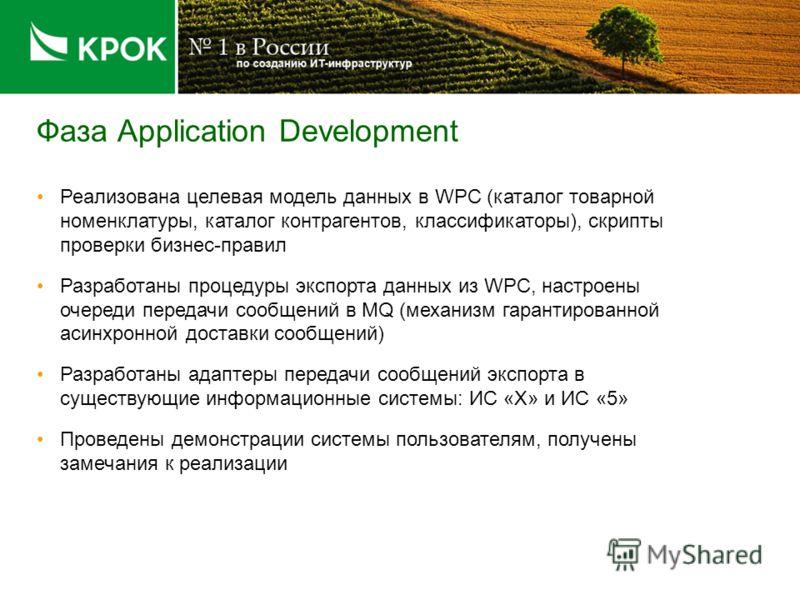 Фаза Application Development Реализована целевая модель данных в WPC (каталог товарной номенклатуры, каталог контрагентов, классификаторы), скрипты проверки бизнес-правил Разработаны процедуры экспорта данных из WPC, настроены очереди передачи сообще