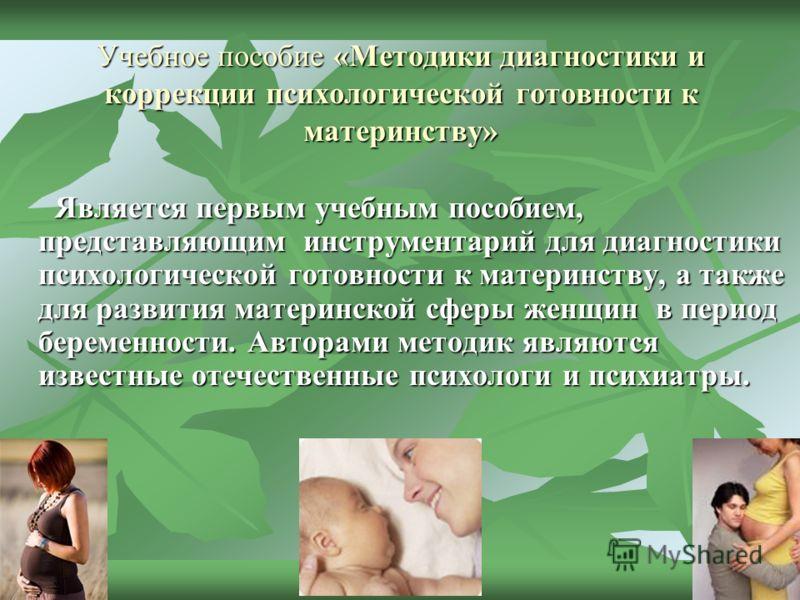Учебное пособие «Методики диагностики и коррекции психологической готовности к материнству» Является первым учебным пособием, представляющим инструментарий для диагностики психологической готовности к материнству, а также для развития материнской сфе
