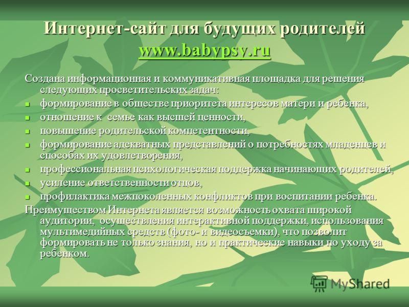 Интернет-сайт для будущих родителей www.babypsy.ru www.babypsy.ru www.babypsy.ru Создана информационная и коммуникативная площадка для решения следующих просветительских задач: формирование в обществе приоритета интересов матери и ребенка, формирован