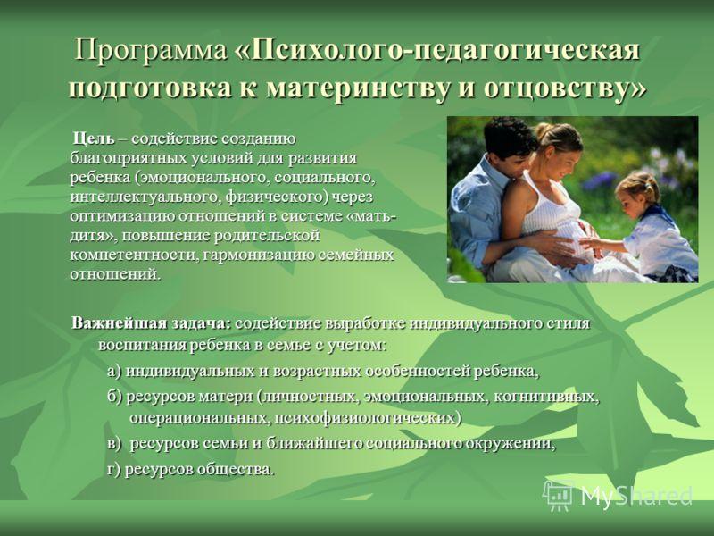 Программа «Психолого-педагогическая подготовка к материнству и отцовству» Цель – содействие созданию благоприятных условий для развития ребенка (эмоционального, социального, интеллектуального, физического) через оптимизацию отношений в системе «мать-
