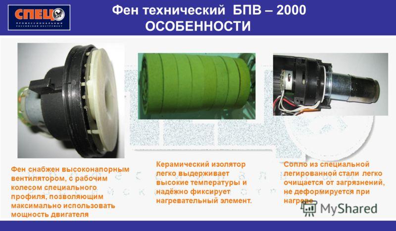 Фен технический БПВ – 2000 ОСОБЕННОСТИ Фен снабжен высоконапорным вентилятором, с рабочим колесом специального профиля, позволяющим максимально использовать мощность двигателя Керамический изолятор легко выдерживает высокие температуры и надёжно фикс