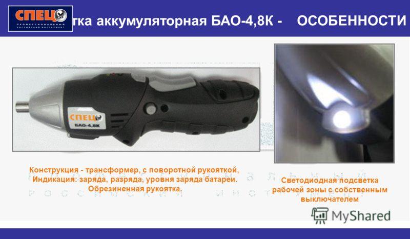 Отвертка аккумуляторная БАО-4,8К - ОСОБЕННОСТИ Конструкция - трансформер, с поворотной рукояткой, Индикация: заряда, разряда, уровня заряда батареи. Обрезиненная рукоятка. Светодиодная подсветка рабочей зоны с собственным выключателем