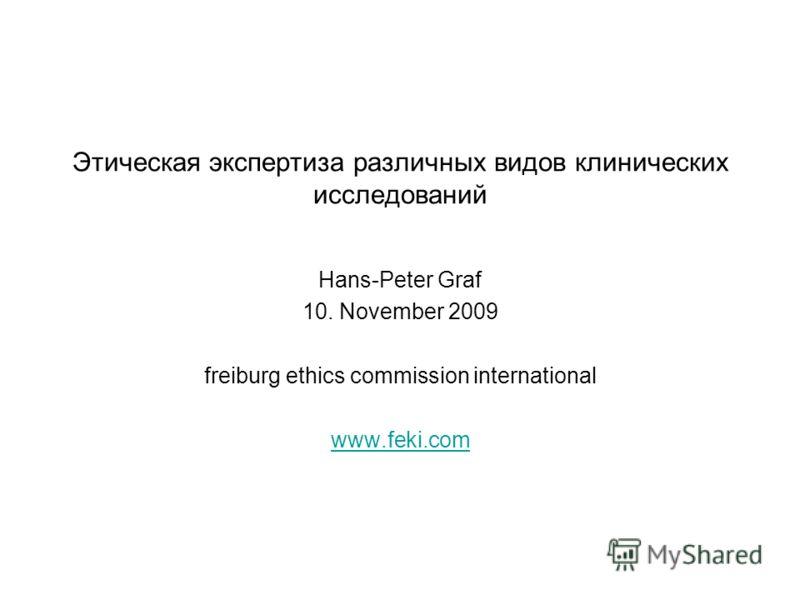 Этическая экспертиза различных видов клинических исследований Hans-Peter Graf 10. November 2009 freiburg ethics commission international www.feki.com