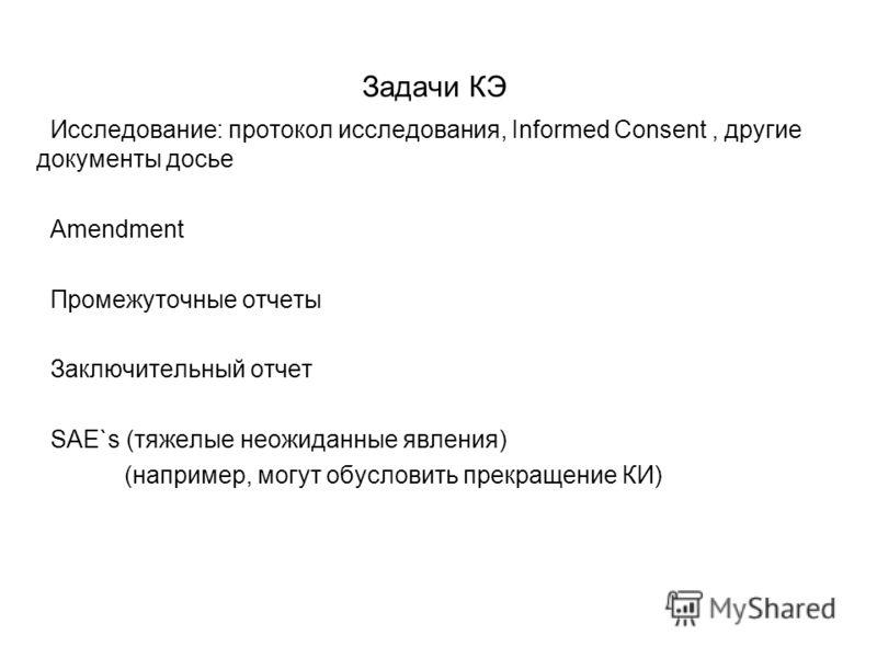 Задачи КЭ Исследование: протокол исследования, Informed Consent, другие документы досье Amendment Промежуточные отчеты Заключительный отчет SAE`s (тяжелые неожиданные явления) (например, могут обусловить прекращение КИ)