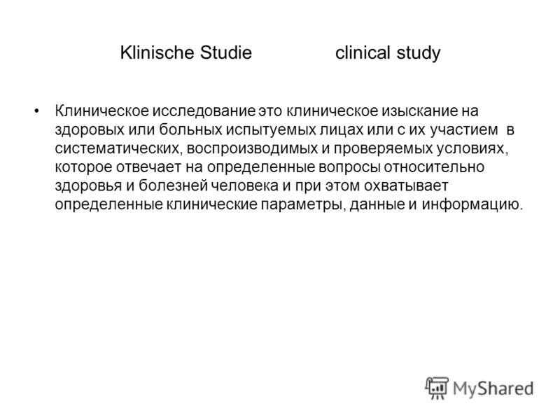 Klinische Studie clinical study Клиническое исследование это клиническое изыскание на здоровых или больных испытуемых лицах или с их участием в систематических, воспроизводимых и проверяемых условиях, которое отвечает на определенные вопросы относите