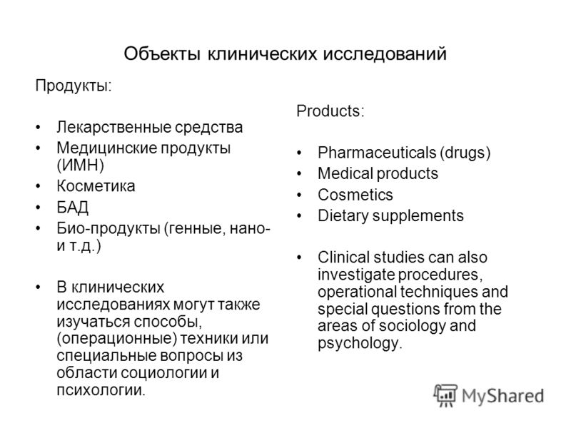 Объекты клинических исследований Продукты: Лекарственные средства Медицинские продукты (ИМН) Косметика БАД Био-продукты (генные, нано- и т.д.) В клинических исследованиях могут также изучаться способы, (операционные) техники или специальные вопросы и