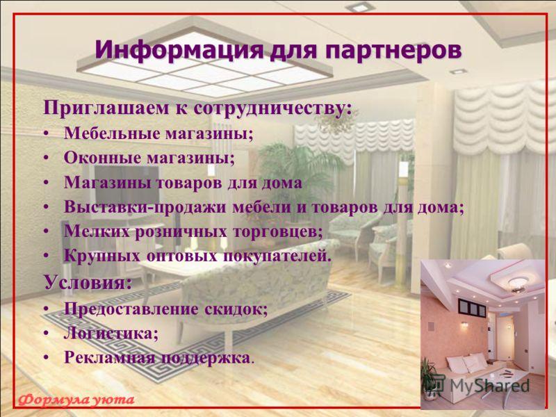 Информация для партнеров Приглашаем к сотрудничеству: Мебельные магазины; Оконные магазины; Магазины товаров для дома Выставки-продажи мебели и товаров для дома; Мелких розничных торговцев; Крупных оптовых покупателей.Условия: Предоставление скидок;