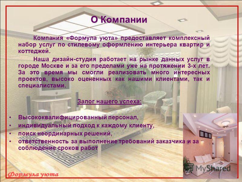 О Компании Компания «Формула уюта» предоставляет комплексный набор услуг по стилевому оформлению интерьера квартир и коттеджей. Наша дизайн-студия работает на рынке данных услуг в городе Москве и за его пределами уже на протяжении 3-х лет. За это вре