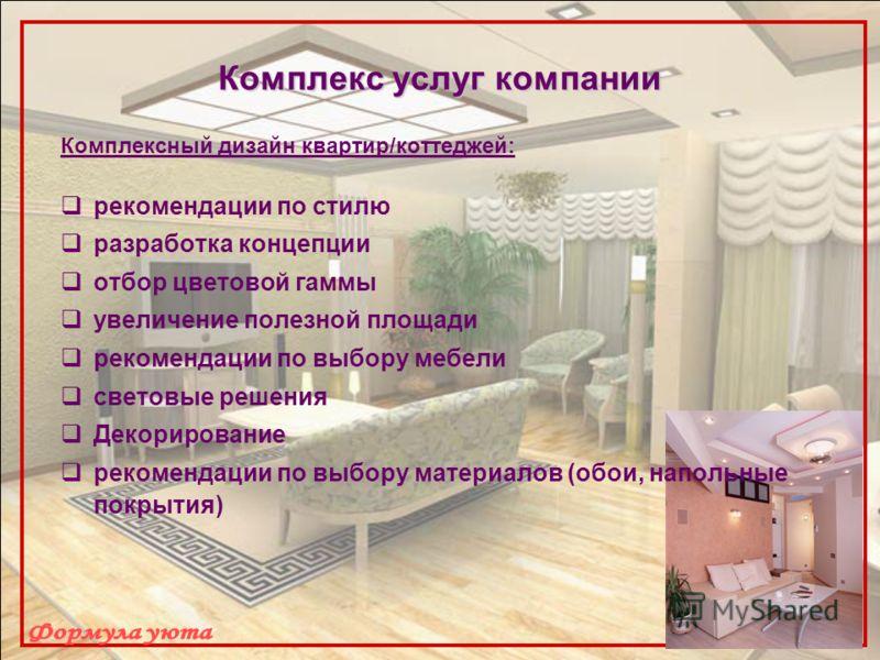 Комплекс услуг компании Комплексный дизайн квартир/коттеджей: рекомендации по стилю разработка концепции отбор цветовой гаммы увеличение полезной площади рекомендации по выбору мебели световые решения Декорирование рекомендации по выбору материалов (