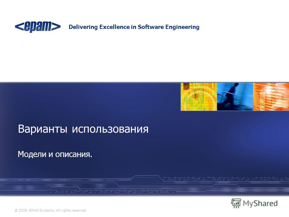 Delivering Excellence in Software Engineering ® 2008. EPAM Systems. All rights reserved. Модели и описания. Варианты использования