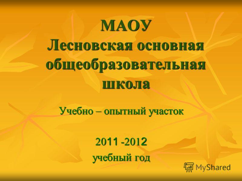 МАОУ Лесновская основная общеобразовательная школа Учебно – опытный участок 20 11 -201 2 учебный год