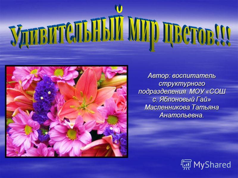 Автор: воспитатель структурного подразделения МОУ «СОШ с. Яблоновый Гай» Масленникова Татьяна Анатольевна.