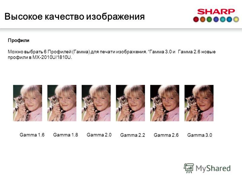 Профили Можно выбрать 6 Профилей (Гамма) для печати изображения. Гамма 3.0 и Гамма 2.6 новые профили в MX-2010U/1810U. Gamma 1.6Gamma 1.8Gamma 2.0 Gamma 2.2Gamma 2.6Gamma 3.0 Высокое качество изображения