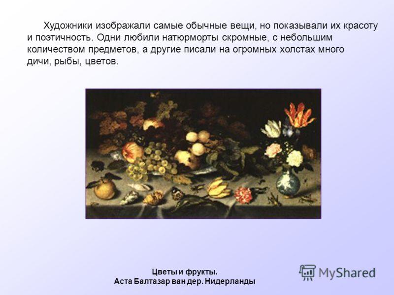 Художники изображали самые обычные вещи, но показывали их красоту и поэтичность. Одни любили натюрморты скромные, с небольшим количеством предметов, а другие писали на огромных холстах много дичи, рыбы, цветов. Цветы и фрукты. Аста Балтазар ван дер.