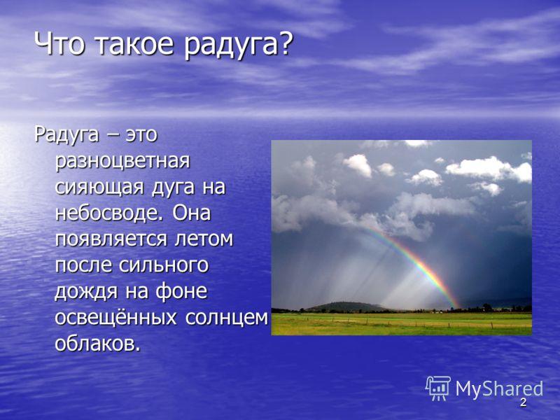 2 Что такое радуга? Радуга – это разноцветная сияющая дуга на небосводе. Она появляется летом после сильного дождя на фоне освещённых солнцем облаков.