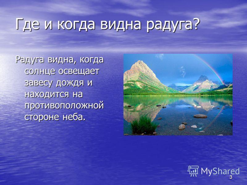 3 Где и когда видна радуга? Радуга видна, когда солнце освещает завесу дождя и находится на противоположной стороне неба.
