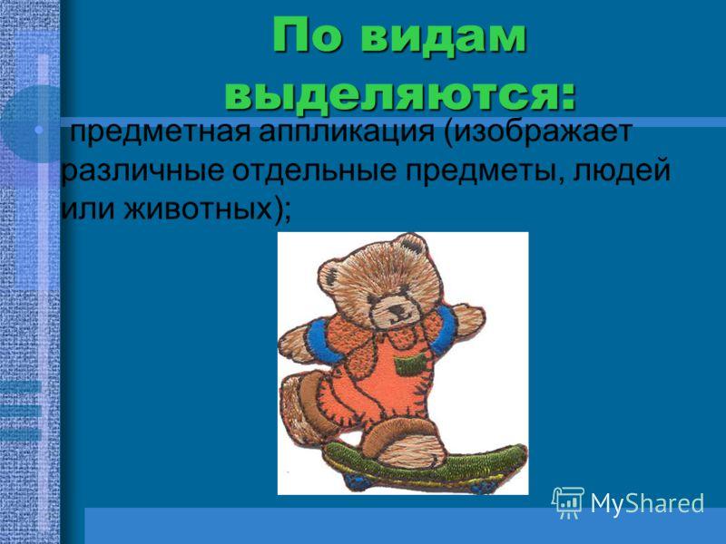 По видам выделяются: предметная аппликация (изображает различные отдельные предметы, людей или животных);