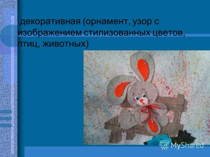 декоративная (орнамент, узор с изображением стилизованных цветов, птиц, животных)