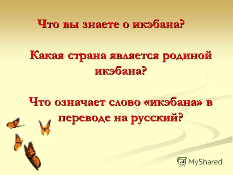Что вы знаете о икэбана? Какая страна является родиной икэбана? Что означает слово «икэбана» в переводе на русский?