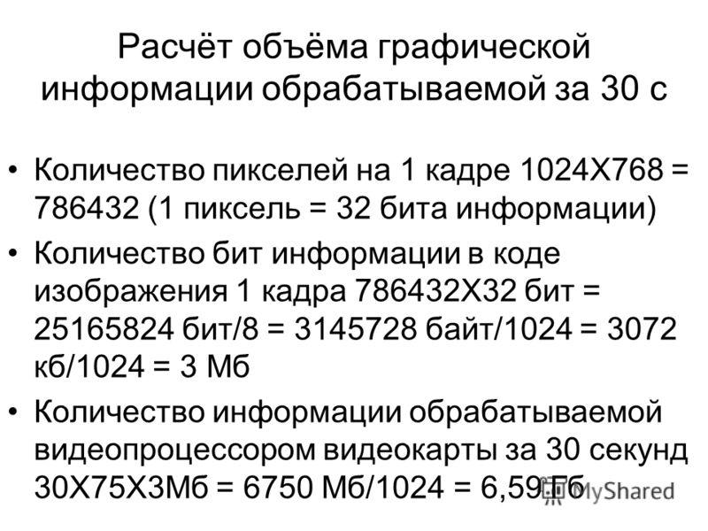 Расчёт объёма графической информации обрабатываемой за 30 с Количество пикселей на 1 кадре 1024Х768 = 786432 (1 пиксель = 32 бита информации) Количество бит информации в коде изображения 1 кадра 786432Х32 бит = 25165824 бит/8 = 3145728 байт/1024 = 30