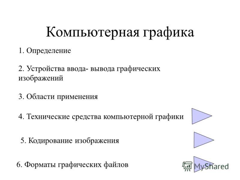 Компьютерная графика 1. Определение 2. Устройства ввода- вывода графических изображений 3. Области применения 4. Технические средства компьютерной графики 5. Кодирование изображения 6. Форматы графических файлов