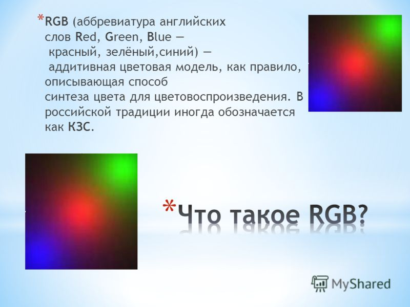 * RGB (аббревиатура английских слов Red, Green, Blue красный, зелёный,синий) аддитивная цветовая модель, как правило, описывающая способ синтеза цвета для цветовоспроизведения. В российской традиции иногда обозначается как КЗС.