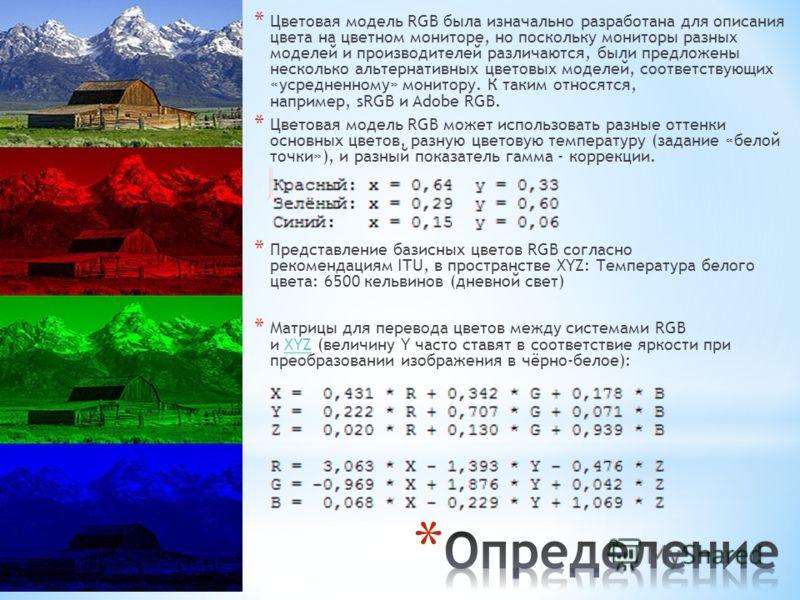 * Цветовая модель RGB была изначально разработана для описания цвета на цветном мониторе, но поскольку мониторы разных моделей и производителей различаются, были предложены несколько альтернативных цветовых моделей, соответствующих «усредненному» мон