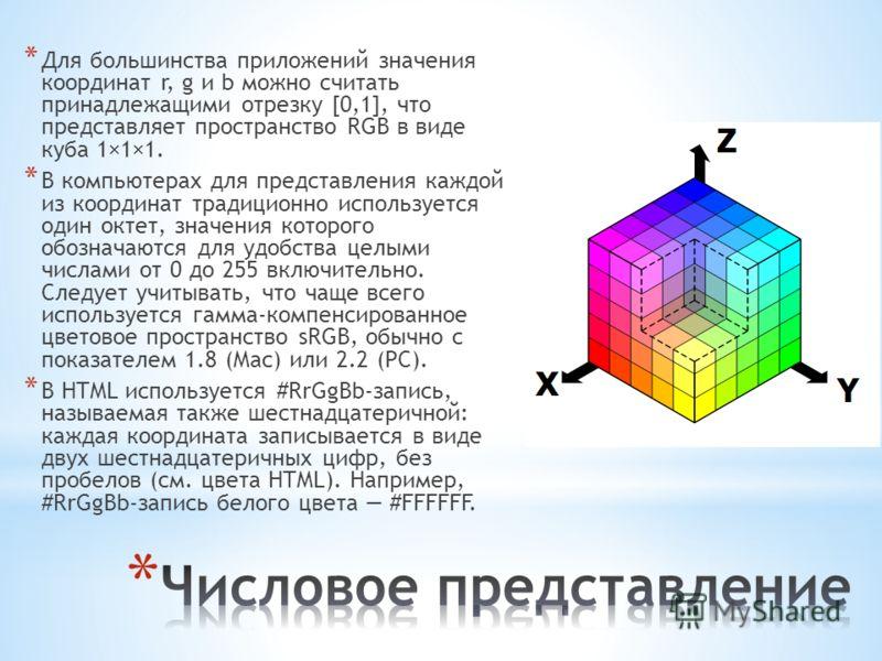 * Для большинства приложений значения координат r, g и b можно считать принадлежащими отрезку [0,1], что представляет пространство RGB в виде куба 1×1×1. * В компьютерах для представления каждой из координат традиционно используется один октет, значе