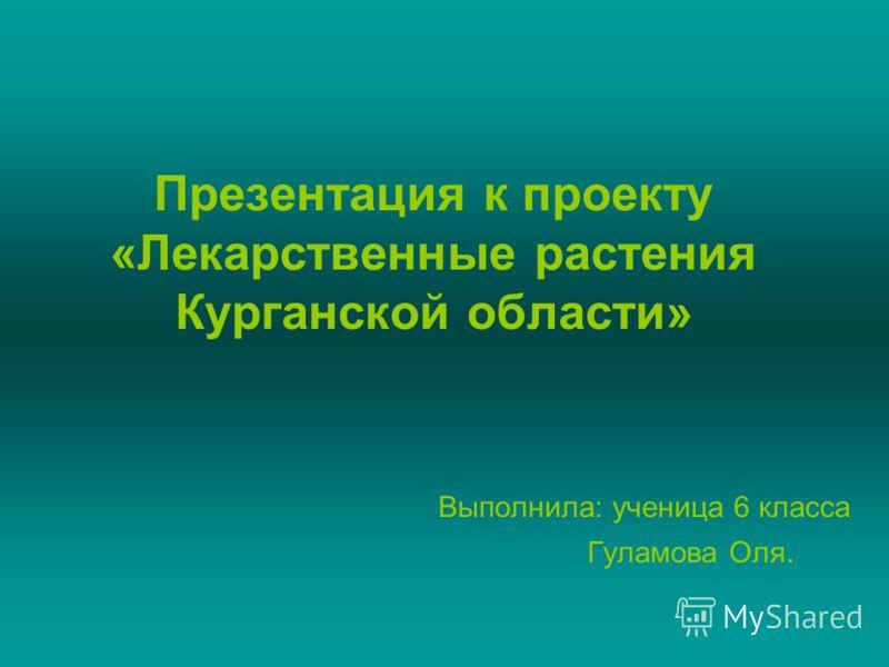 Презентация к проекту «Лекарственные растения Курганской области» Выполнила: ученица 6 класса Гуламова Оля.