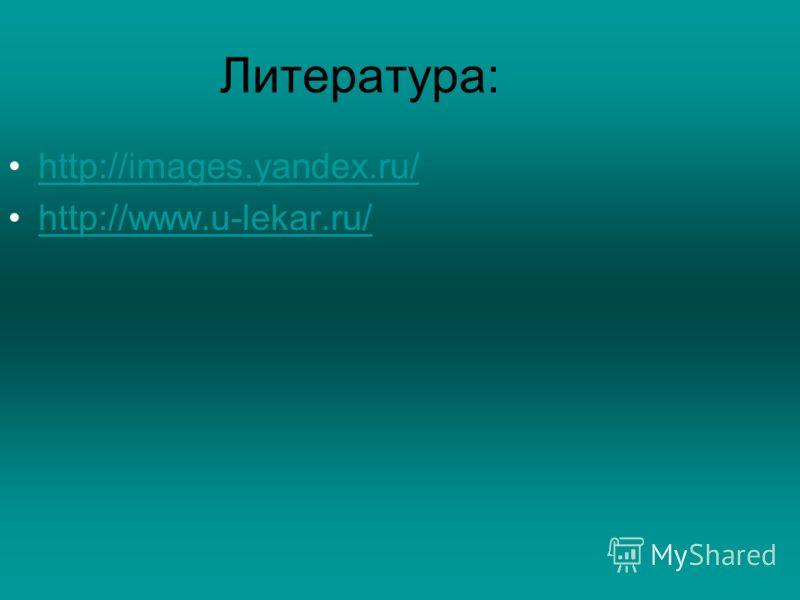 Литература: http://images.yandex.ru/ http://www.u-lekar.ru/