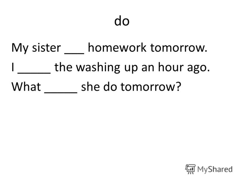 do My sister ___ homework tomorrow. I _____ the washing up an hour ago. What _____ she do tomorrow?