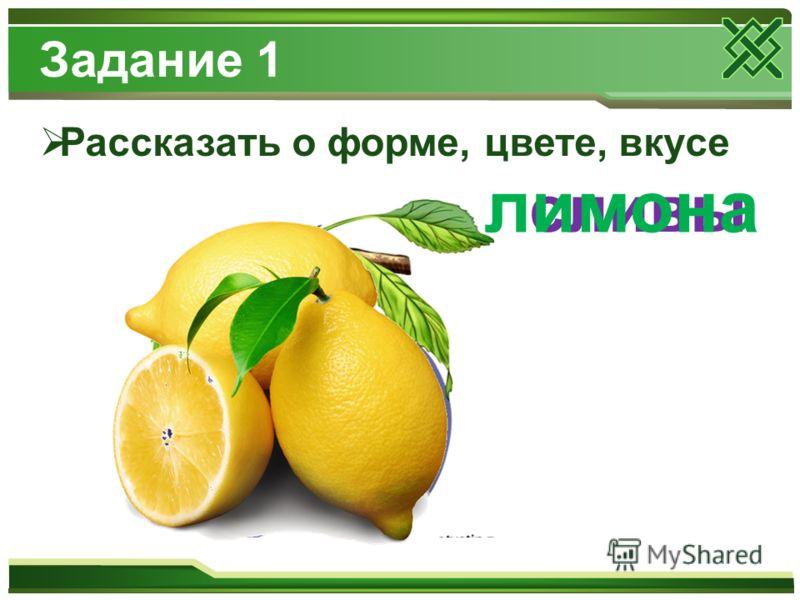Рассказать о форме, цвете, вкусе Задание 1 сливы лимона