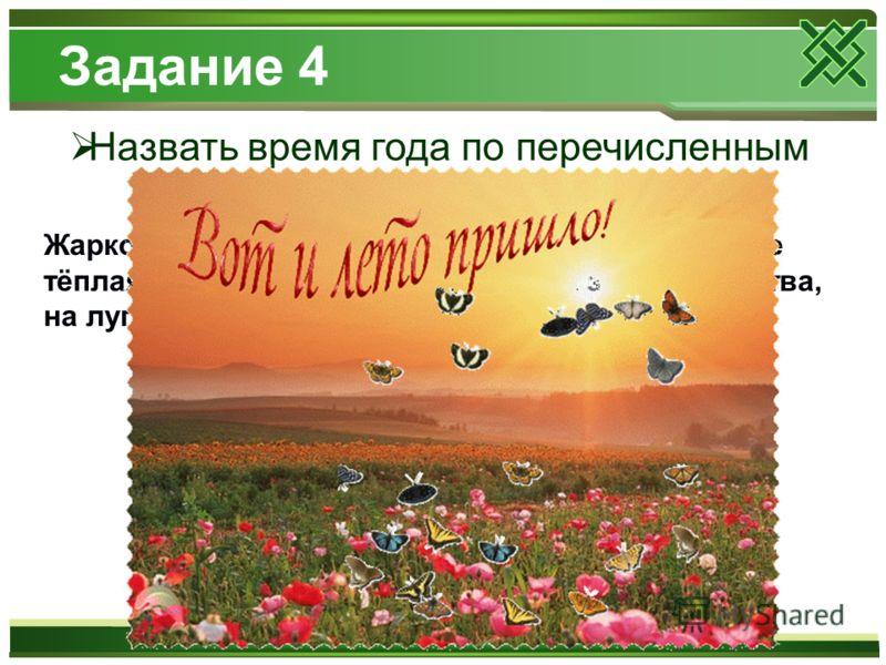 Задание 4 Назвать время года по перечисленным признакам Жарко. Печёт солнце. День длинный. Вода в реке тёплая. Дети купаются. На деревьях зелёная листва, на лугу много цветов. Летают бабочки и пчёлы.