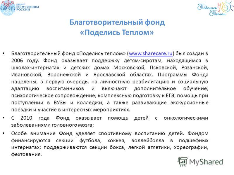 Благотворительный фонд «Поделись Теплом» Благотворительный фонд «Поделись теплом» (www.sharecare.ru) был создан в 2006 году. Фонд оказывает поддержку детям-сиротам, находящимся в школах-интернатах и детских домах Московской, Псковской, Рязанской, Ива