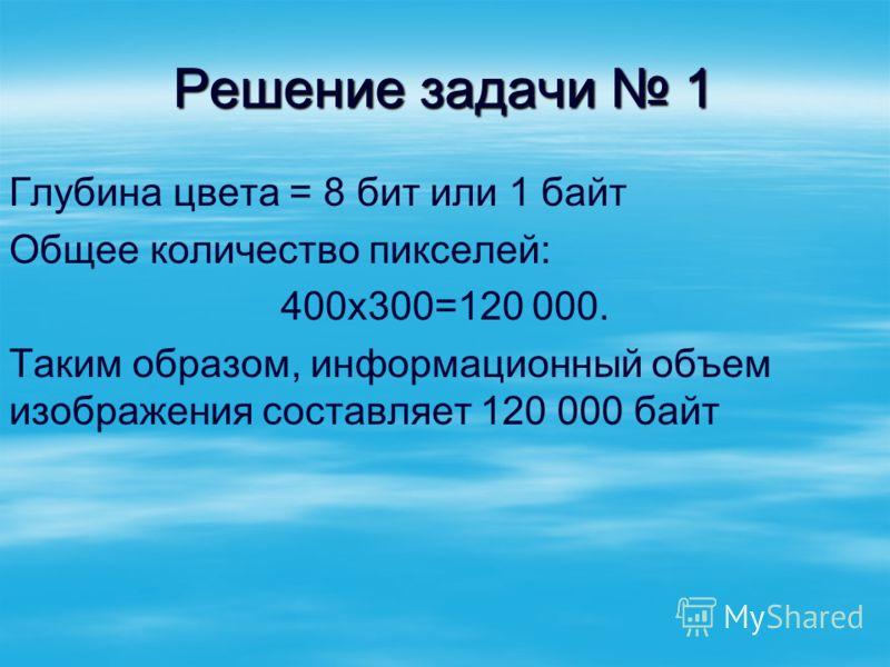 Решение задачи 1 Глубина цвета = 8 бит или 1 байт Общее количество пикселей: 400х300=120 000. Таким образом, информационный объем изображения составляет 120 000 байт