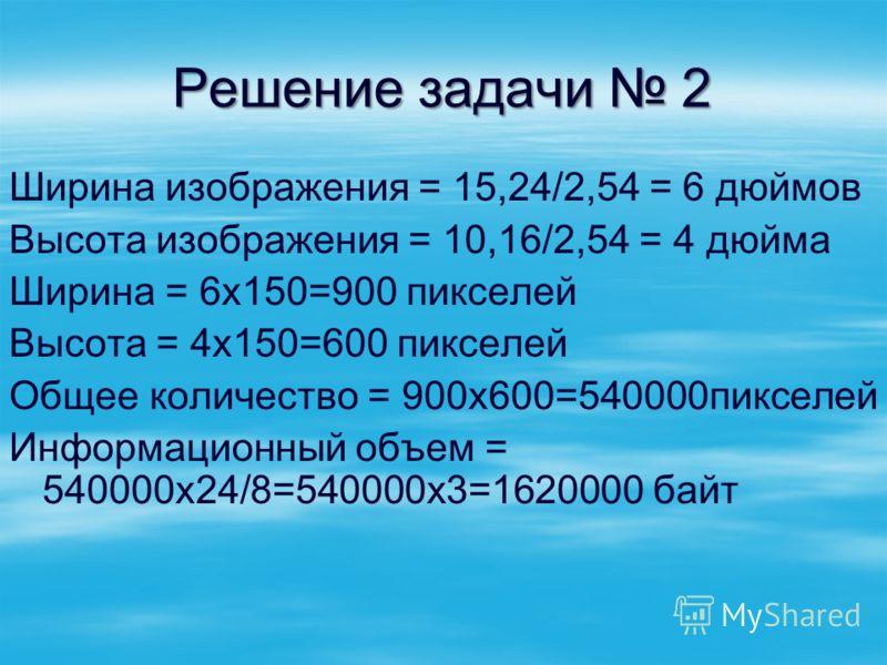 Решение задачи 2 Ширина изображения = 15,24/2,54 = 6 дюймов Высота изображения = 10,16/2,54 = 4 дюйма Ширина = 6х150=900 пикселей Высота = 4х150=600 пикселей Общее количество = 900х600=540000пикселей Информационный объем = 540000х24/8=540000х3=162000