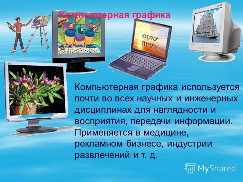 Компьютерная графика Компьютерная графика используется почти во всех научных и инженерных дисциплинах для наглядности и восприятия, передачи информации. Применяется в медицине, рекламном бизнесе, индустрии развлечений и т. д.