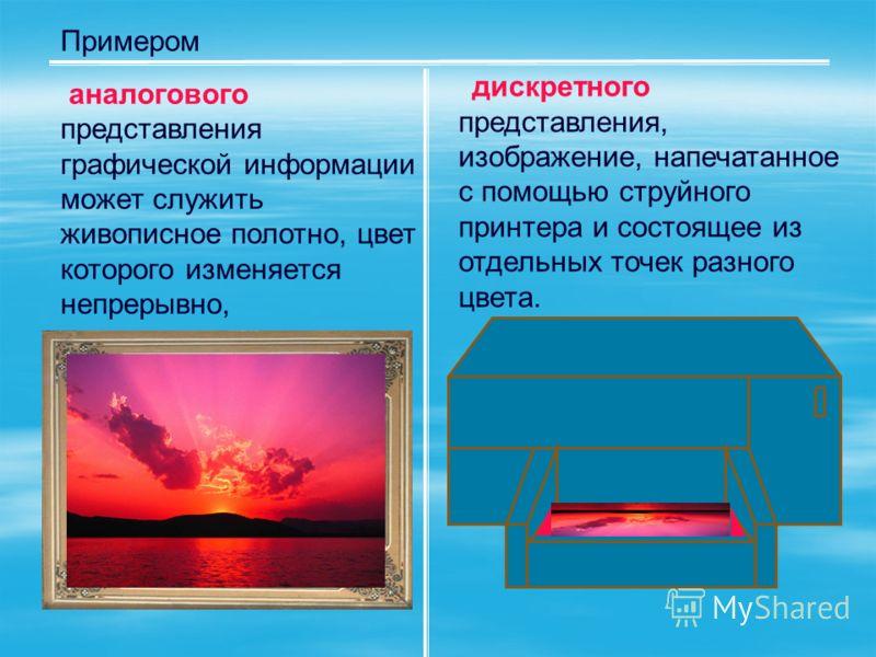 Примером аналогового представления графической информации может служить живописное полотно, цвет которого изменяется непрерывно, дискретного представления, изображение, напечатанное с помощью струйного принтера и состоящее из отдельных точек разного