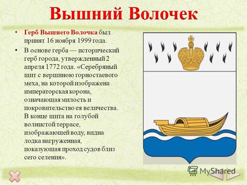 Герб Вышнего Волочка был принят 16 ноября 1999 года. В основе герба исторический герб города, утвержденный 2 апреля 1772 года. «Серебряный щит с вершиною горностаевого меха, на которой изображена императорская корона, означающая милость и покровитель