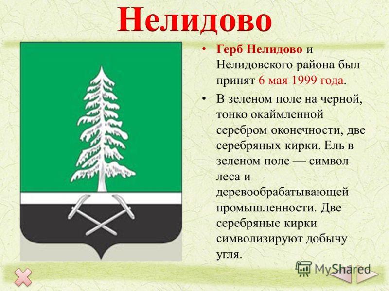 Герб Нелидово и Нелидовского района был принят 6 мая 1999 года. В зеленом поле на черной, тонко окаймленной серебром оконечности, две серебряных кирки. Ель в зеленом поле символ леса и деревообрабатывающей промышленности. Две серебряные кирки символи
